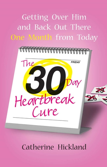 The 30-Day Heartbreak Cure - Getting Over Him and Back Out There One Month from Today ebook by Catherine Hickland