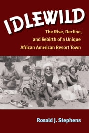 Idlewild - The Rise, Decline, and Rebirth of a Unique African American Resort Town ebook by Ronald J. Stephens