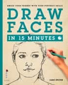 Draw Faces in 15 Minutes - Amaze your Friends with your Portrait Skills ebook by Jake Spicer