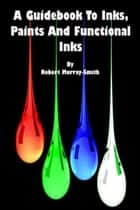 A Guidebook to Inks,Paints And Functional Inks ebook by Robert Murray-Smith