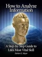 How to Analyze Information - A Step-by-Step Guide to Life's Most Vital Skill ebook by Herbert E. Meyer