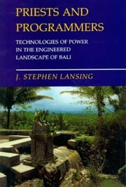 Priests and Programmers: Technologies of Power in the Engineered Landscape of Bali ebook by Lansing, J. Stephen