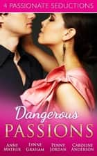 Dangerous Passions: Dangerous Sanctuary / The Heat Of Passion / Darker Side Of Desire / A Man Of Honour (Mills & Boon e-Book Collections) ebook by Anne Mather, Lynne Graham, Penny Jordan,...