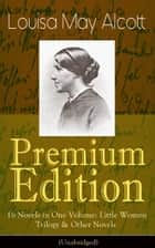 Louisa May Alcott Premium Edition - 16 Novels in One Volume: Little Women Trilogy & Other Novels (Illustrated) - Moods, The Mysterious Key and What It Opened, An Old Fashioned Girl, Work, Eight Cousins, Rose in Bloom, Under the Lilacs, Jack and Jill, Behind a Mask, The Abbot's Ghost, A Modern Mephistopheles… ebook by Louisa May Alcott
