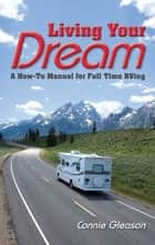 Living Your Dream - A How-To Manual for Full Time RVing ebook by Connie Gleason