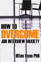 How To Overcome Job Interview Anxiety (NLP series for the workplace) ebook by Hiten Vyas