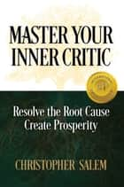 Master Your Inner Critic - Resolve the Root Cause Create Prosperity ebook by Christopher Salem