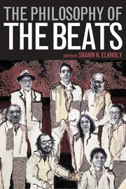 The Philosophy of the Beats ebook by Sharin N. Elkholy,F. Scott Scribner,Roseanne Giannini Quinn,Christopher Adamo,Josh Michael Hayes,Michael Sean Bolton,Tom Pynn,A. Robert Lee,Jane Falk,Ann Charters,David Sterritt,Erik Mortenson,Marc Olmstead,David Need,Andreas Seland,Ed D'Angelo,Paul Messersmith-Glavin,Jones Irwin