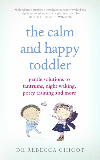 The Calm and Happy Toddler - Gentle Solutions to Tantrums, Night Waking, Potty Training and More eBook by Dr Dr Rebecca Chicot