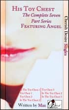 His Toy Chest (The Complete Seven Part Series) featuring Angel ebook by Max Cherish
