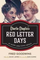 Charlie Chaplin's Red Letter Days - At Work with the Comic Genius ebook by Fred Goodwins, David James, Dan Kamin