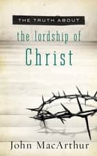 The Truth About the Lordship of Christ ebook by John MacArthur