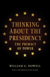 Thinking About the Presidency - The Primacy of Power ebook by William G. Howell,William G. Howell