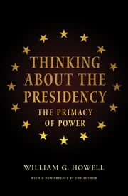 Thinking About the Presidency - The Primacy of Power ebook by William G. Howell,David Milton Brent,William G. Howell