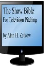 The Show Bible for TV Pitching ebook by Alan H. Zatkow
