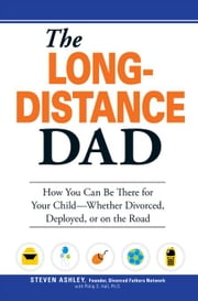 The Long-Distance Dad: How You Can Be There for Your Child-Whether Divorced, Deployed, or On-The Road. ebook by Ashley, Steven