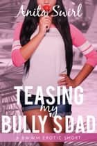 Teasing my Bully's Dad: A BWWM Erotic Short ebook by Anita Swirl