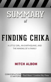 Summary of Finding Chika: A Little Girl, an Earthquake, and the Making of a Family by Mitch Albom: Conversation Starters ebook by Paul Mani