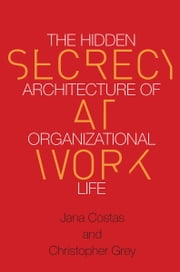 Secrecy at Work - The Hidden Architecture of Organizational Life ebook by Christopher Grey,Jana Costas