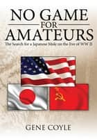 No Game for Amateurs - The Search for a Japanese Mole on the Eve of Ww Ii ebooks by Gene Coyle