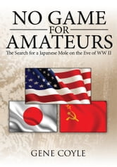No Game For Amateurs - The Search for a Japanese Mole on the Eve of WW II ebook by Gene Coyle
