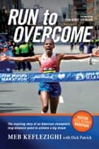 Run to Overcome - The Inspiring Story of an American Champion's Long-Distance Quest to Achieve a Big Dream ebook by Meb Keflezighi, Dick Patrick, Joan Benoit Samuelson