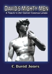 DAVID'S MIGHTY MEN - A Tribute to 21st Century Christian Laymen ebook by C. David Jones
