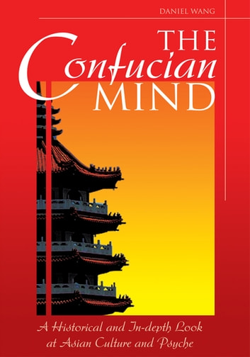 The Confucian Mind - A Historical and In-Depth Look at Asian Culture and Psyche ebook by Daniel Wang