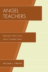 Angel Teachers - Educators Who Care about Troubled Teens ebook by William L. Fibkins