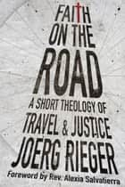 Faith on the Road - A Short Theology of Travel and Justice ebook by Joerg Rieger, Rev. Alexia Salvatierra