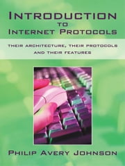Introduction to Internet Protocols: their architecture, their protocols and their features ebook by Philip Avery Johnson