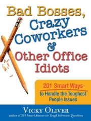 Bad Bosses, Crazy Coworkers & Other Office Idiots: 201 Smart Ways to Handle the Toughest People Issues ebook by Vicky OliverVicky Oliver