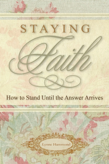 Staying Faith - How to Stand Until the Answer Arrives ebook by Lynne Hammond
