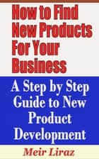 How to Find New Products for Your Business: A Step by Step Guide to New Product Development - Small Business Management ebook by Meir Liraz