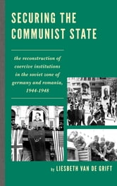 Securing the Communist State - The Reconstruction of Coercive Institutions in the Soviet Zone of Germany and Romania, 1944–1948 ebook by Liesbeth van de Grift