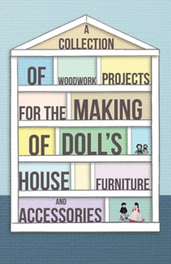 A Collection of Woodwork Projects For the Making of Doll's House Furniture and Accessories ebook by Anon.