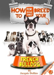 How to Breed your French Bulldog - Responsible Breeding ebook by Jacquie Dollins
