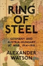 Ring of Steel - Germany and Austria-Hungary at War, 1914-1918 ebook by Alexander Watson