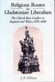 Religious Routes to Gladstonian Liberalism - The Church Rate Conflict in England and Wales 1852–1868 ebook by Jacob Ellens