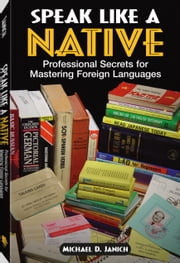 Speak Like A Native: Professional Secrets for Mastering Foreign Languages ebook by Janich, Michael