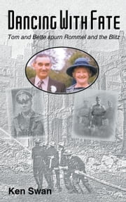 Dancing with Fate: Tom and Bette spurn Rommel and the Blitz ebook by Swan, Ken