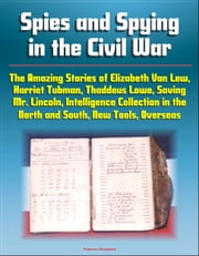 Spies and Spying in the Civil War: The Amazing Stories of Elizabeth Van Lew, Harriet Tubman, Thaddeus Lowe, Saving Mr. Lincoln, Intelligence Collection in the North and South, New Tools, Overseas ebook by Progressive Management