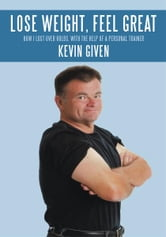 Lose Weight, Feel Great - How I Lost Over 60lbs. with the Help of a Personal Trainer ebook by Kevin Given