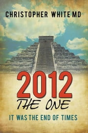 2012 - The One - It was the End of Times ebook by Christopher White MD