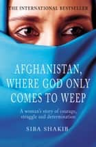 Afghanistan, Where God Only Comes To Weep ebook by Siba Shakib
