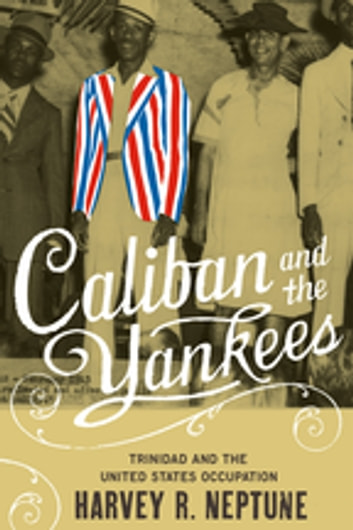 Caliban and the Yankees - Trinidad and the United States Occupation 電子書 by Harvey R. Neptune