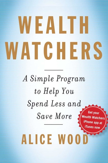 Wealth Watchers - A Simple Program to Help You Spend Less and Save More ebook by Alice Wood