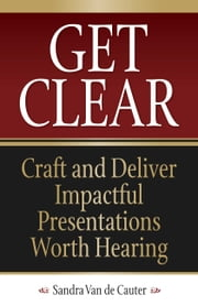 Get Clear - Craft and Deliver Impactful Presentations Worth Hearing ebook by Sandra Van de Cauter