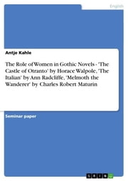 The Role of Women in Gothic Novels - 'The Castle of Otranto' by Horace Walpole, 'The Italian' by Ann Radcliffe, 'Melmoth the Wanderer' by Charles Robert Maturin - 'The Castle of Otranto' by Horace Walpole, 'The Italian' by Ann Radcliffe, 'Melmoth the Wanderer' by Charles Robert Maturin ebook by Antje Kahle