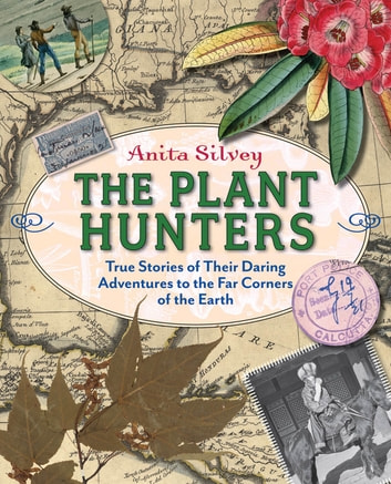 The Plant Hunters - True Stories of Their Daring Adventures to the Far Corners of the Earth ebook by Anita Silvey